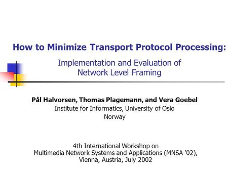 How to Minimize Transport Protocol Processing: Implementation and Evaluation of Network Level Framing Pål Halvorsen, Thomas Plagemann, and Vera Goebel.