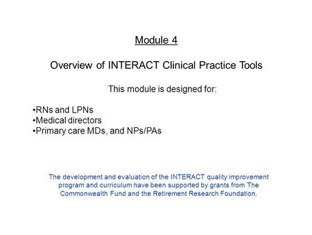Module 4 Overview of INTERACT Clinical Practice Tools This module is designed for: RNs and LPNs Medical directors Primary care MDs, and NPs/PAs The development.