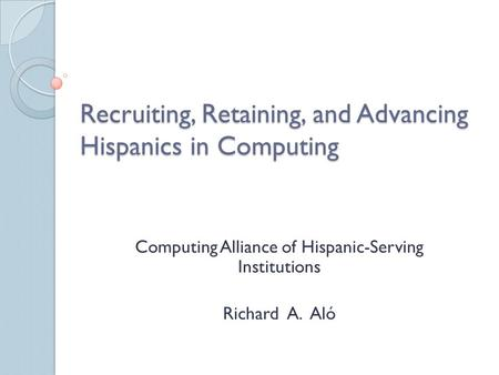 Recruiting, Retaining, and Advancing Hispanics in Computing Computing Alliance of Hispanic-Serving Institutions Richard A. Aló.