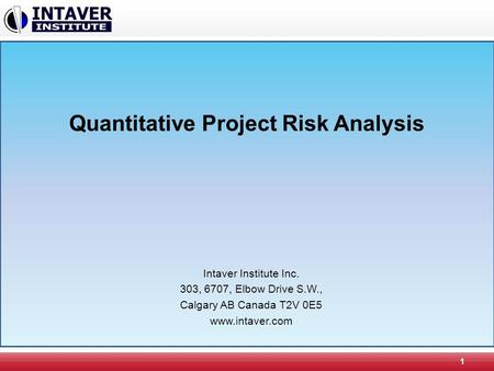 Quantitative Project Risk Analysis 1 Intaver Institute Inc. 303, 6707, Elbow Drive S.W., Calgary AB Canada T2V 0E5 www.intaver.com.