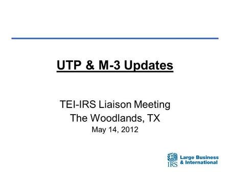 UTP & M-3 Updates TEI-IRS Liaison Meeting The Woodlands, TX May 14, 2012.