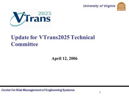 Center for Risk Management of Engineering Systems University of Virginia 1 Update for VTrans2025 Technical Committee April 12, 2006.