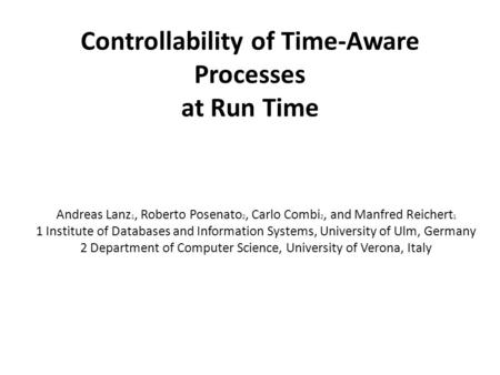 Controllability of Time-Aware Processes at Run Time Andreas Lanz 1, Roberto Posenato 2, Carlo Combi 2, and Manfred Reichert 1 1 Institute of Databases.