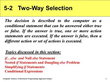 Computer Science: A Structured Programming Approach Using C1 5-2 Two-Way Selection The decision is described to the computer as a conditional statement.