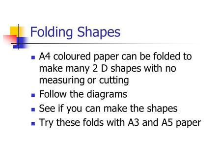 Folding Shapes A4 coloured paper can be folded to make many 2 D shapes with no measuring or cutting Follow the diagrams See if you can make the shapes.