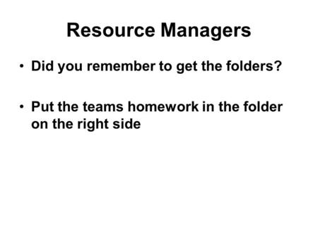 Resource Managers Did you remember to get the folders? Put the teams homework in the folder on the right side.
