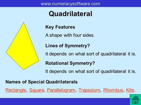 Www.numeracysoftware.com Quadrilateral A shape with four sides. Key Features Lines of Symmetry? Rotational Symmetry? It depends on what sort of quadrilateral.