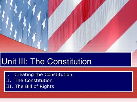Unit III: The Constitution I. Creating the Constitution. II. The Constitution III. The Bill of Rights.