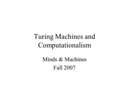 Turing Machines and Computationalism Minds & Machines Fall 2007.