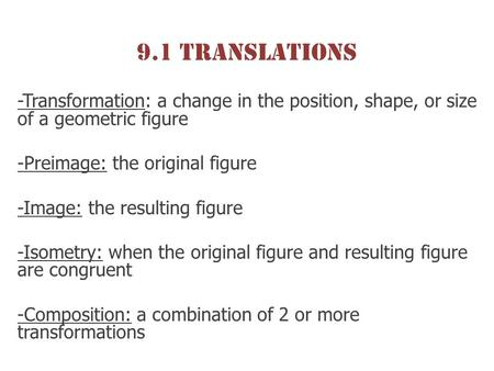 9.1 Translations -Transformation: a change in the position, shape, or size of a geometric figure -Preimage: the original figure -Image: the resulting figure.