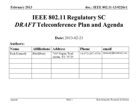 Doc.: IEEE 802.11-13/0226r1 Agenda February 2013 Rich Kennedy, Research In MotionSlide 1 IEEE 802.11 Regulatory SC DRAFT Teleconference Plan and Agenda.