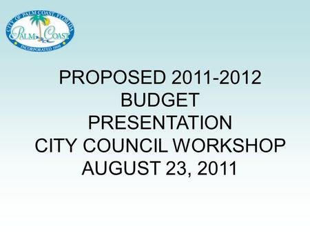 PROPOSED 2011-2012 BUDGET PRESENTATION CITY COUNCIL WORKSHOP AUGUST 23, 2011.