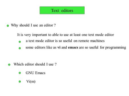 Text editors Why should I use an editor ? It is very important to able to use at least one text mode editor a text mode editor is so useful on remote machines.