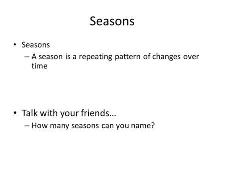 Seasons – A season is a repeating pattern of changes over time Talk with your friends… – How many seasons can you name?