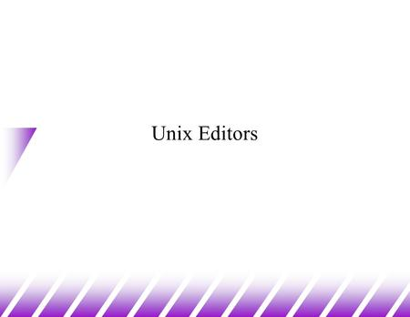 Unix Editors. u Editors in Unix come in two general flavours: –modal editors have modes v generally input mode and command mode –input mode allows entry.