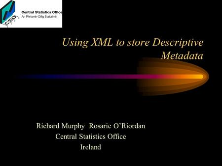 Using XML to store Descriptive Metadata Richard Murphy Rosarie O'Riordan Central Statistics Office Ireland.
