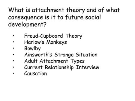 What is attachment theory and of what consequence is it to future social development? Freud-Cupboard Theory Harlow's Monkeys Bowlby Ainsworth's Strange.