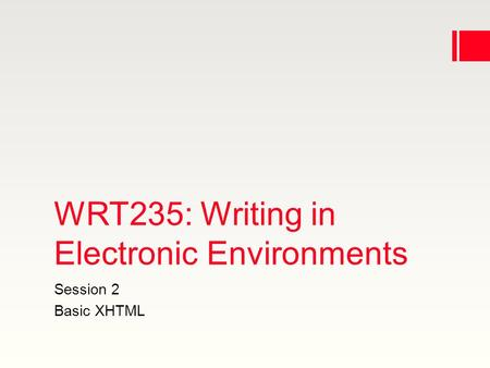 WRT235: Writing in Electronic Environments Session 2 Basic XHTML.