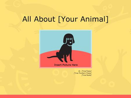 All About [Your Animal] By: [Your Name] [Your Teacher's Name] [Your Grade]