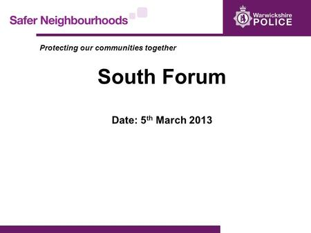 Protecting our communities together South Forum Date: 5 th March 2013.