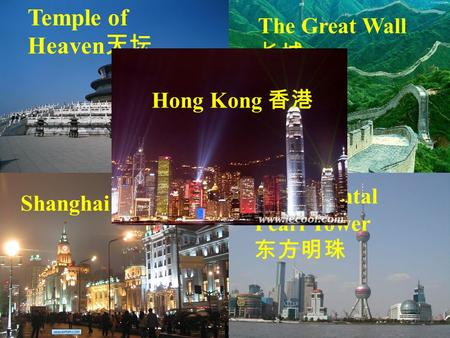 Temple of Heaven 天坛 The Great Wall 长城 Shanghai 上海 The Oriental Pearl Tower 东方明珠 Hong Kong 香港.