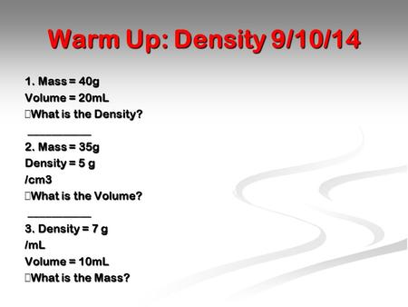 Warm Up: Density 9/10/14 1. Mass = 40g Volume = 20mL  What is the Density? ___________ ___________ 2. Mass = 35g Density = 5 g /cm3  What is the Volume?