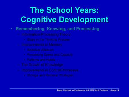 Berger Childhood and Adolescence 5e © 1999 Worth Publishers Chapter 12 The School Years: Cognitive Development Remembering, Knowing, and Processing –Information-Processing.