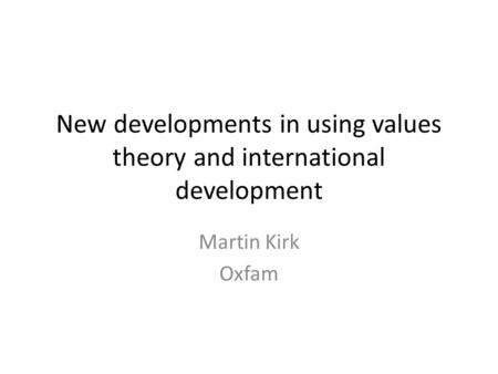New developments in using values theory and international development Martin Kirk Oxfam.