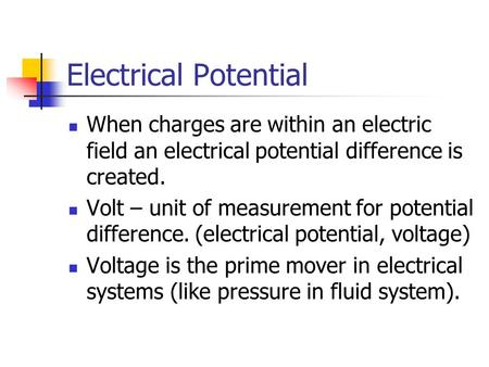 Electrical Potential When charges are within an electric field an electrical potential difference is created. Volt – unit of measurement for potential.
