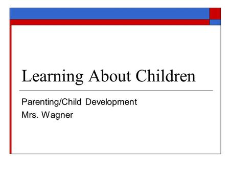 Learning About Children Parenting/Child Development Mrs. Wagner.