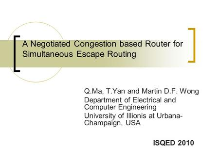 A Negotiated Congestion based Router for Simultaneous Escape Routing Q.Ma, T.Yan and Martin D.F. Wong Department of Electrical and Computer Engineering.