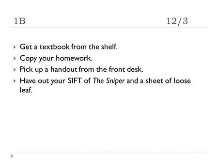 1B12/3  Get a textbook from the shelf.  Copy your homework.  Pick up a handout from the front desk.  Have out your SIFT of The Sniper and a sheet of.