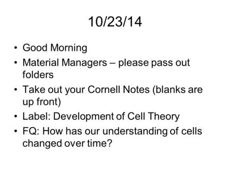 10/23/14 Good Morning Material Managers – please pass out folders Take out your Cornell Notes (blanks are up front) Label: Development of Cell Theory FQ: