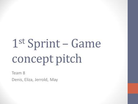 1 st Sprint – Game concept pitch Team 8 Denis, Eliza, Jerrold, May.