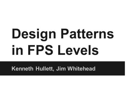 Design Patterns in FPS Levels Kenneth Hullett, Jim Whitehead.