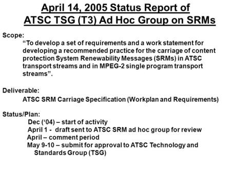 "April 14, 2005 Status Report of ATSC TSG (T3) Ad Hoc Group on SRMs Scope: ""To develop a set of requirements and a work statement for developing a recommended."