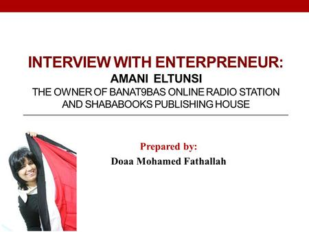 INTERVIEW WITH ENTERPRENEUR: AMANI ELTUNSI THE OWNER OF BANAT9BAS ONLINE RADIO STATION AND SHABABOOKS PUBLISHING HOUSE Prepared by: Doaa Mohamed Fathallah.
