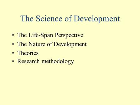 The Science of Development The Life-Span Perspective The Nature of Development Theories Research methodology.
