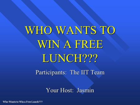 Who Wants to Win a Free Lunch??? WHO WANTS TO WIN A FREE LUNCH??? Participants: The IIT Team Your Host: Jasmin.