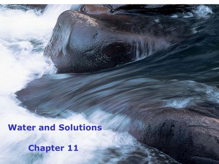Chapter 11 Water and Solutions. 2 Homework for Chap 11 Read p 299 – 305; 307 - 319 Applying the Concepts # 1 – 9; 12 – 21; 27, 29, 30, 32, 33, 37 - 49.