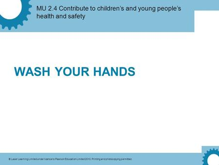 MU 2.4 Contribute to children's and young people's health and safety © Laser Learning Limited under licence to Pearson Education Limited 2010. Printing.