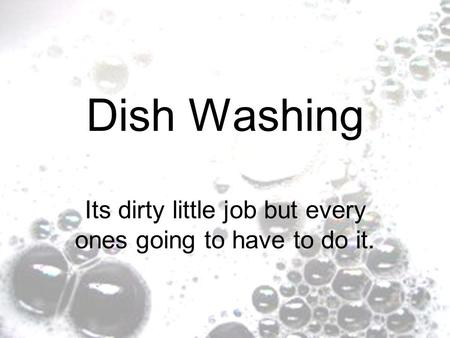 Dish Washing Its dirty little job but every ones going to have to do it.