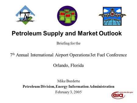 Petroleum Supply and Market Outlook Briefing for the 7 th Annual International Airport Operations/Jet Fuel Conference Orlando, Florida Mike Burdette Petroleum.