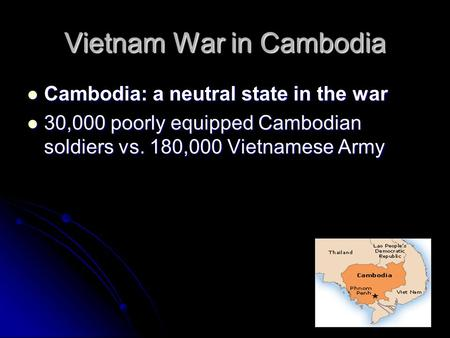 Vietnam War in Cambodia Cambodia: a neutral state in the war Cambodia: a neutral state in the war 30,000 poorly equipped Cambodian soldiers vs. 180,000.