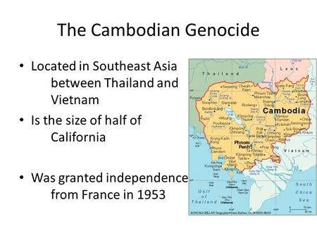The Cambodian Genocide Located in Southeast Asia between Thailand and Vietnam Is the size of half of California Was granted independence from France in.