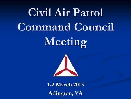 Civil Air Patrol Command Council Meeting 1-2 March 2013 Arlington, VA.