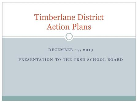 DECEMBER 19, 2013 PRESENTATION TO THE TRSD SCHOOL BOARD Timberlane District Action Plans.