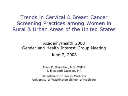 Trends in Cervical & Breast Cancer Screening Practices among Women in Rural & Urban Areas of the United States AcademyHealth 2008 Gender and Health Interest.
