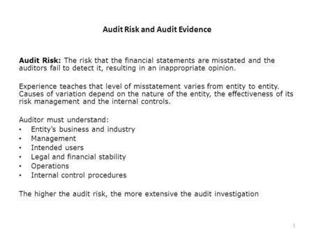 Audit Risk and Audit Evidence Audit Risk: The risk that the financial statements are misstated and the auditors fail to detect it, resulting in an inappropriate.