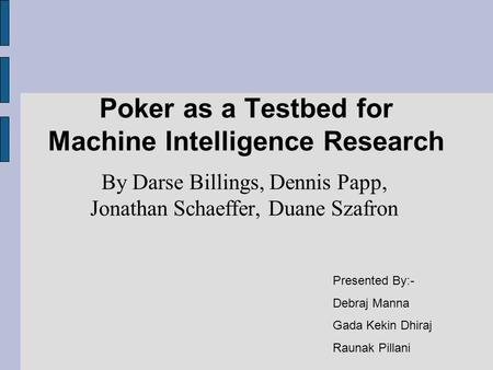 Poker as a Testbed for Machine Intelligence Research By Darse Billings, Dennis Papp, Jonathan Schaeffer, Duane Szafron Presented By:- Debraj Manna Gada.